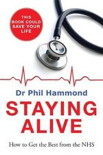 Staying Alive : How to Get the Best Out of the NHS - Advice from a Doctor - Dr. Phil Hammond