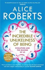 The Incredible Unlikeliness of Being : Evolution and the Making of US - Dr. Alice Roberts