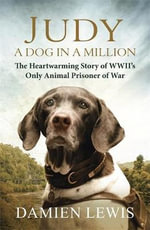 Judy: A Dog in a Million : The Heartwarming Story of WWII's Only Animal Prisoner of War - Damien Lewis