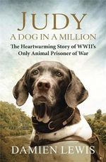 Judy : A Dog in a Million : The Heartwarming Story of WWII's Only Animal Prisoner of War - Damien Lewis