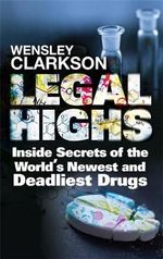 Legal Highs : Inside Secrets of the World's Newest and Deadliest Drugs - Wensley Clarkson