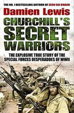 Churchill's Secret Warriors : The Explosive True Story of the Special Forces Desperadoes of WWII - Damien Lewis