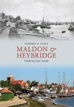 Maldon & Heybridge Through Time - Stephen P. Nunn