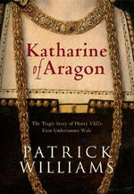 Katharine of Aragon : The Tragic Story of Henry VIII's First Unfortunate Wife - Patrick Williams