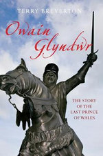 Owain Glyn Dwr : The Story of the Last Prince of Wales - Terry Breverton