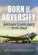Born of Adversity : Britains Airlines 1919-1963 - Guy Halford-Macleod