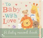 To Baby with Love : A Baby Record Book - Little Tiger Press