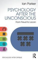 Psychology After the Unconscious : From Freud to Lacan - Ian Parker
