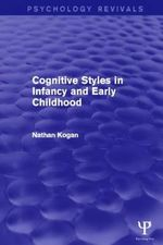 Cognitive Styles in Infancy and Early Childhood (Psychology Revivals) : What Infants, Children, and Other Species Can Teac... - Nathan Kogan