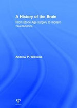 A History of the Brain : From Stone Age Surgery to Modern Neuroscience - Andrew P. Wickens