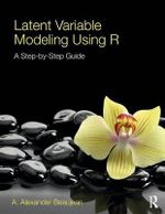 Latent Variable Modeling Using R: A Step By Step Guide : A Step By Step Guide - A. Alexander Beaujean
