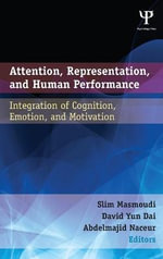 Attention, Representation, and Human Performance : Integration of Cognition, Emotion, and Motivation