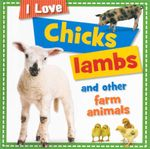 Chicks Lambs and other Farm Animals  : I Love - Sarah Creese