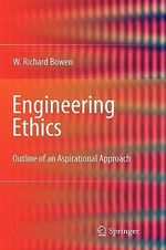 Engineering Ethics : Outline of an Aspirational Approach - W.R. Bowen