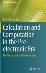 Calculation and Computation in the Pre-electronic Era : The Mechanical and Electrical Ages - Aristotle Tympas