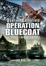 Operation Bluecoat - Over the Battlefield : Breakout from Normandy - Ian Daglish