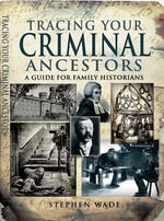 Tracing Your Criminal Ancestors - Stephen Wade