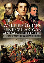 Wellington's Peninsular War Generals and Their Battles : A Biographical and Historical Dictionary - T. A. Heathcote