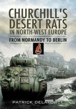 Churchill's Desert Rats in North-West Europe : From Normandy to Berlin - Patrick Delaforce