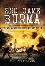 End Game Burma : Slim's Masterstroke at Meiktila - Michael Pearson