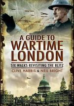 A Wander Through Wartime London : Five Walks Revisiting the Blitz - Clive Harris
