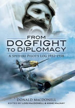 From Dogfight to Diplomacy : A Spitfire Pilot's Log 1932 - 1958 - Donald MacDonell