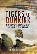 Tigers at Dunkirk : The Leicestershire Regiment and the Fall of France - Matthew Richardson