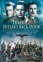 Through Hitler's Back Door : SOE Operations in Hungary, Slovakia, Romania and Bulgaria 1939-45 - Alan Ogden