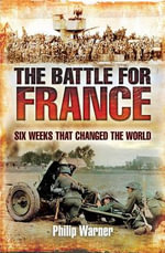 The Battle for France : Six Weeks That Changed the World - Philip Warner