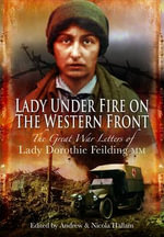 Lady Under Fire on the Western Front : The Great War Letters of Lady Dorothie Feilding MM - Andrew Hallam