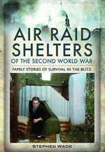 Air Raid Shelters of the Second World War : Family Stories of Survival in the Blitz - Stephen Wade