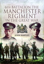 6th Battalion, the Manchester Regiment in the Great War : Not a Rotter in the Lot - John Hartley