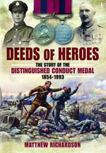 Deeds of Heroes : The Story of the Distinguished Conduct Medal 1854-1993 - Matthew Richardson