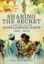 Sharing the Secret : The History of the Intelligence Corps 1940 - 2010 - Nick van der Bijl
