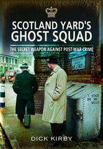 Scotland Yard's Ghost Squad : The Secret Weapon Against Post-War Crime - Dick Kirby