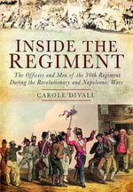 Inside the Regiment : The Officers and Men of the 30th Regiment During the Revolutionary and Napoleonic Wars - Carole Divall