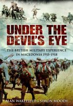 Under the Devil's Eye : The British Military Experience in Macedonia 1915-18 - Alan Wakefield