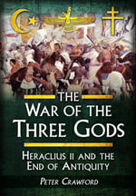 The War of the Three Gods : Romans, Persians and the Rise of Islam - Peter Crawford