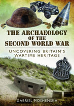 The Archaeology of the Second World War : Uncovering Britain's Wartime Heritage - Gabriel Moshenska