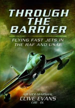 Through the Barrier : Flying Fast Jets in the RAF and USAF - Clive Evans