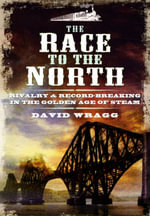 The Race to the North : Rivalry and Record-Breaking in the Golden Age of Steam - David Wragg