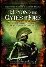 Beyond the Gates of Fire : New Perspectives on the Battle of Thermopylae - Christopher Matthew