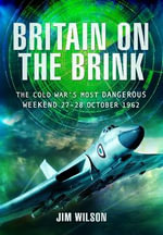 Britain on the Brink : The Cold War's Most Dangerous Weekend, 27-28 October 1962 - Jim Wilson