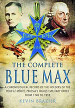 The Complete Blue Max : A Chronological Record of the Holders of the Pour le Merite, Prussia's Highest Military Order, from 1740 to 1918 - Kevin Brazier