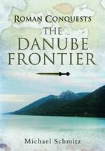 Roman Conquests : The Danube Frontier - Michael Schmitz