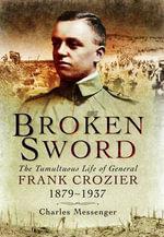 Broken Sword : The Tumultuous Life of General Frank Crozier 1897 - 1937 - Charles Messenger
