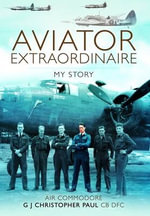 Aviator Extraordinaire : My Story - G. J. Christopher Paul