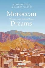 Moroccan Dreams : Recreating Oriental Myth and Colonial Legacy - Claudio Minca