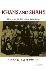 Khans and Shahs : A History of the Bakhtiyari Tribe in Iran - Gene R. Garthwaite