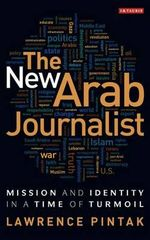 The New Arab Journalist : Mission and Identity in a Time of Turmoil - Lawrence Pintak